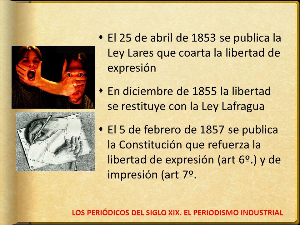 LOS PERIÓDICOS DEL SIGLO XIX. EL PERIODISMO INDUSTRIAL El 25 de abril de 1853 se publica la Ley Lares que coarta la libertad de expresión En diciembre