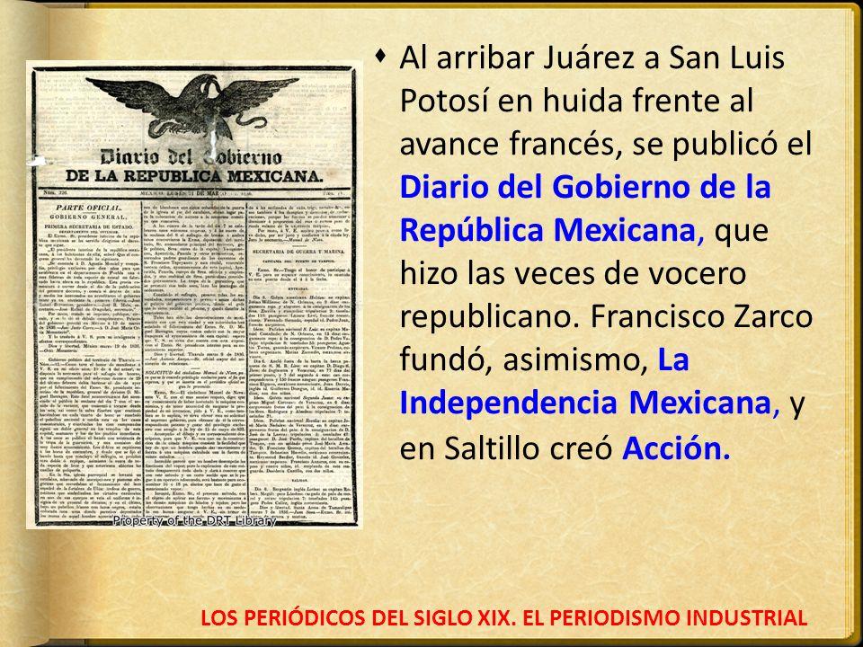 LOS PERIÓDICOS DEL SIGLO XIX. EL PERIODISMO INDUSTRIAL Al arribar Juárez a San Luis Potosí en huida frente al avance francés, se publicó el Diario del
