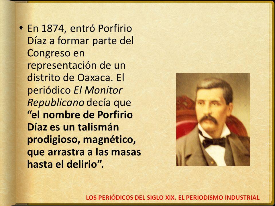 LOS PERIÓDICOS DEL SIGLO XIX. EL PERIODISMO INDUSTRIAL En 1874, entró Porfirio Díaz a formar parte del Congreso en representación de un distrito de Oa