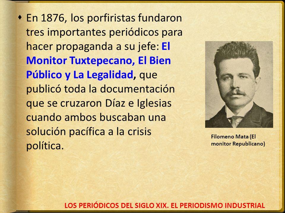 LOS PERIÓDICOS DEL SIGLO XIX. EL PERIODISMO INDUSTRIAL En 1876, los porfiristas fundaron tres importantes periódicos para hacer propaganda a su jefe: