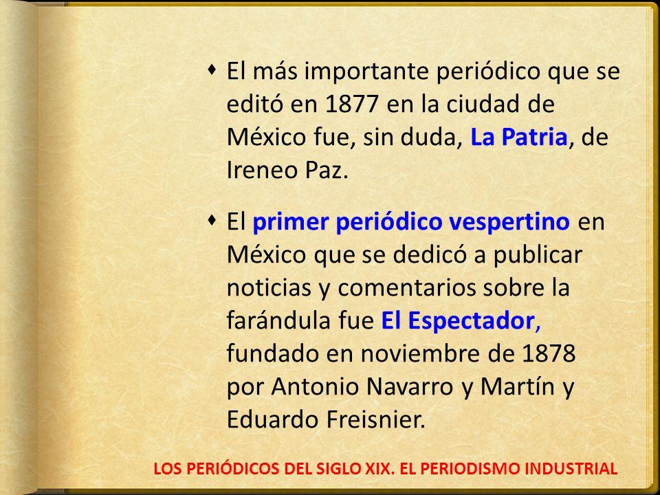 LOS PERIÓDICOS DEL SIGLO XIX. EL PERIODISMO INDUSTRIAL El más importante periódico que se editó en 1877 en la ciudad de México fue, sin duda, La Patri