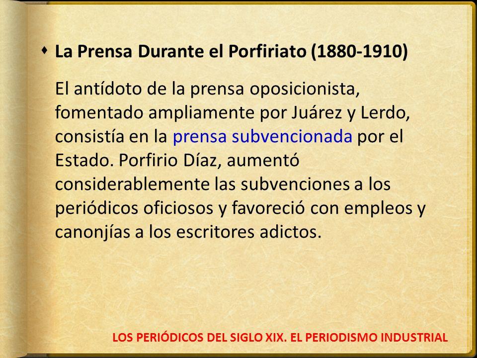 LOS PERIÓDICOS DEL SIGLO XIX. EL PERIODISMO INDUSTRIAL La Prensa Durante el Porfiriato (1880-1910) El antídoto de la prensa oposicionista, fomentado a