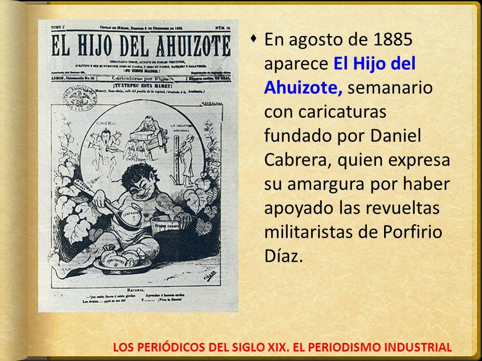 LOS PERIÓDICOS DEL SIGLO XIX. EL PERIODISMO INDUSTRIAL En agosto de 1885 aparece El Hijo del Ahuizote, semanario con caricaturas fundado por Daniel Ca