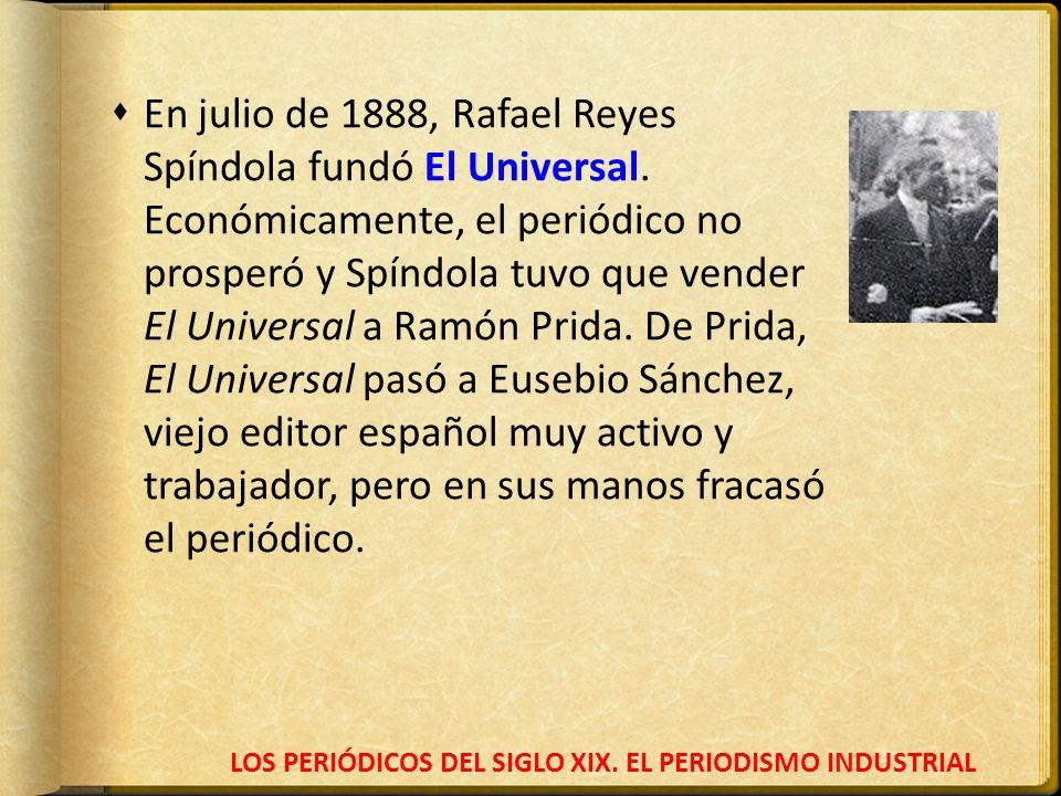 LOS PERIÓDICOS DEL SIGLO XIX. EL PERIODISMO INDUSTRIAL En julio de 1888, Rafael Reyes Spíndola fundó El Universal. Económicamente, el periódico no pro