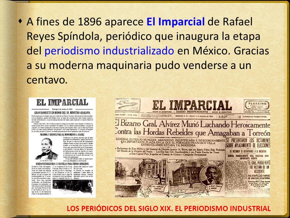 LOS PERIÓDICOS DEL SIGLO XIX. EL PERIODISMO INDUSTRIAL A fines de 1896 aparece El Imparcial de Rafael Reyes Spíndola, periódico que inaugura la etapa