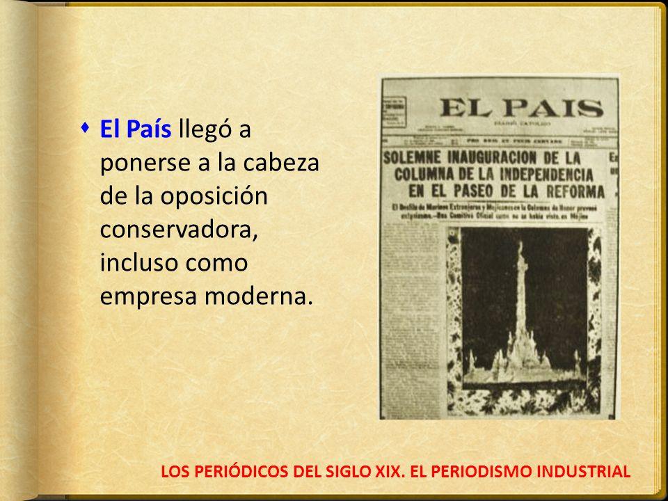 LOS PERIÓDICOS DEL SIGLO XIX. EL PERIODISMO INDUSTRIAL El País llegó a ponerse a la cabeza de la oposición conservadora, incluso como empresa moderna.