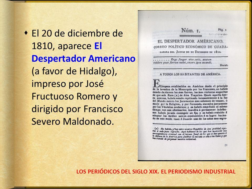 LOS PERIÓDICOS DEL SIGLO XIX. EL PERIODISMO INDUSTRIAL El 20 de diciembre de 1810, aparece El Despertador Americano (a favor de Hidalgo), impreso por