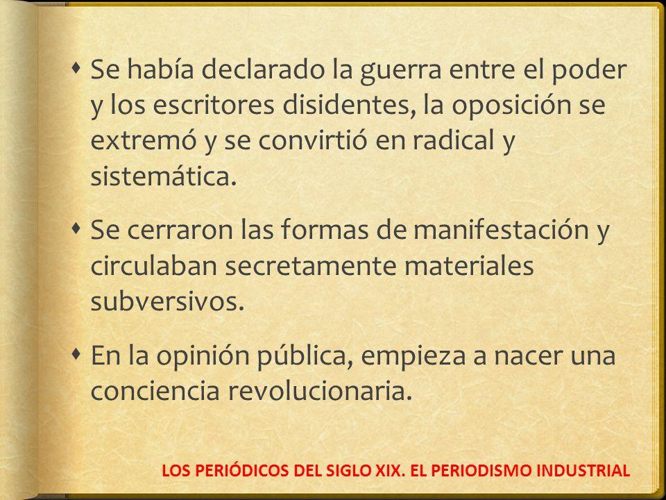 LOS PERIÓDICOS DEL SIGLO XIX. EL PERIODISMO INDUSTRIAL Se había declarado la guerra entre el poder y los escritores disidentes, la oposición se extrem