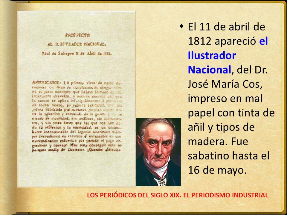 LOS PERIÓDICOS DEL SIGLO XIX. EL PERIODISMO INDUSTRIAL El 11 de abril de 1812 apareció el Ilustrador Nacional, del Dr. José María Cos, impreso en mal