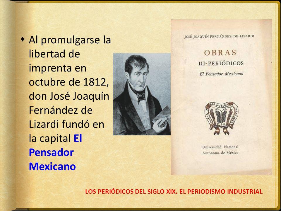 LOS PERIÓDICOS DEL SIGLO XIX. EL PERIODISMO INDUSTRIAL Al promulgarse la libertad de imprenta en octubre de 1812, don José Joaquín Fernández de Lizard