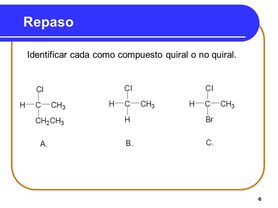 6 Repaso Identificar cada como compuesto quiral o no quiral. A. CH 2 CH 3 HCH 3 Cl C B. H HCH 3 Cl C C. Br HCH 3 Cl C