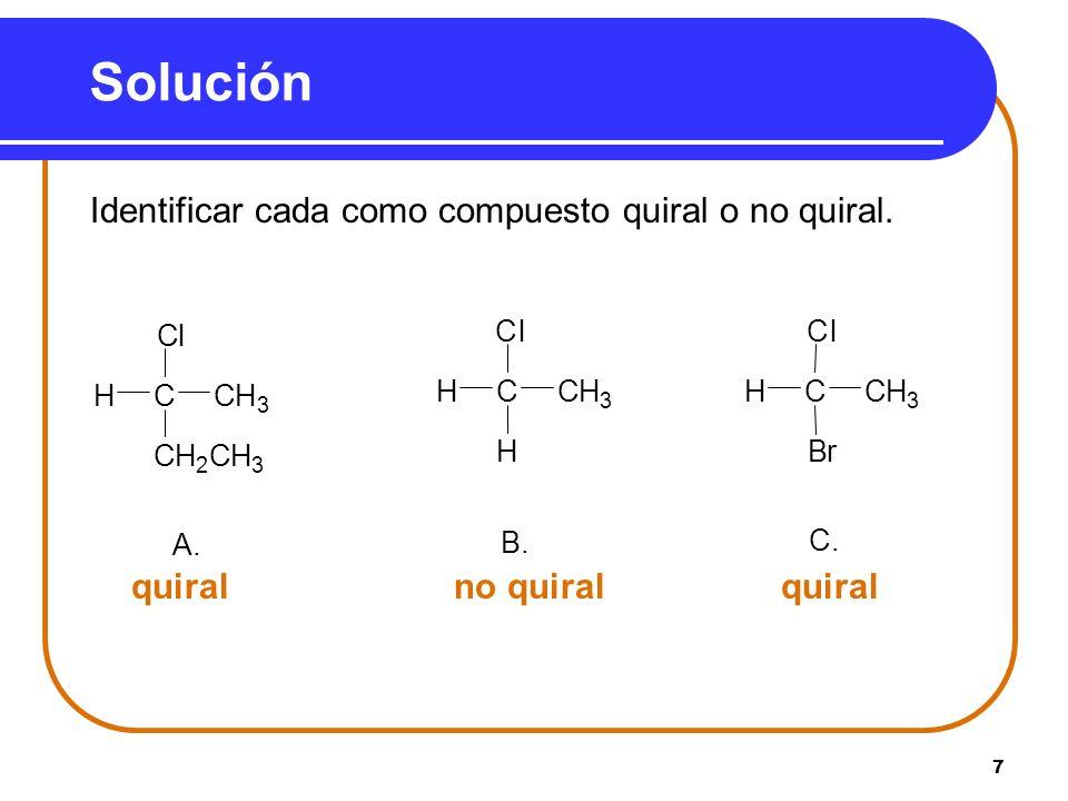 7 Solución Identificar cada como compuesto quiral o no quiral. quiral no quiral quiral A. CH 2 CH 3 HCH 3 Cl C B. H HCH 3 Cl C C. Br HCH 3 Cl C