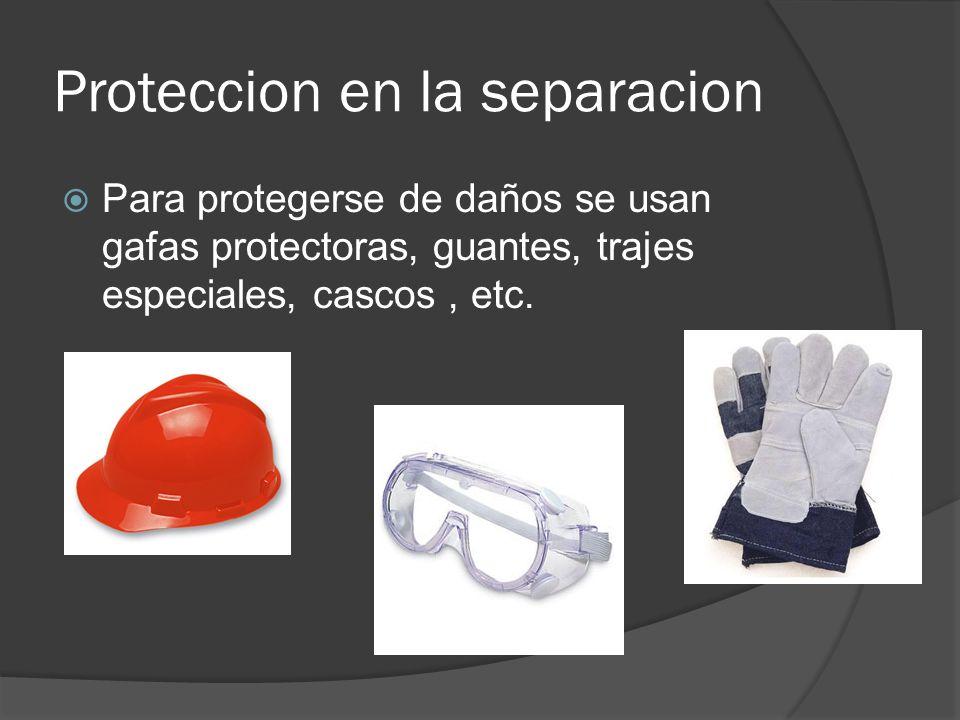Proteccion en la separacion Para protegerse de daños se usan gafas protectoras, guantes, trajes especiales, cascos, etc.