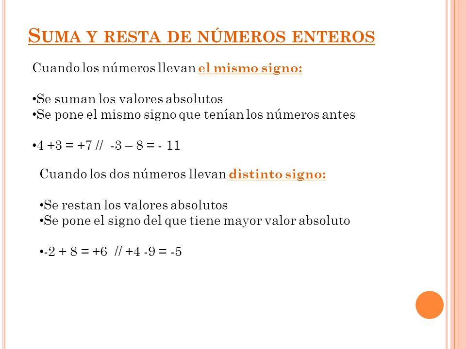 S UMA Y RESTA DE NÚMEROS ENTEROS Cuando los números llevan el mismo signo: Se suman los valores absolutos Se pone el mismo signo que tenían los número