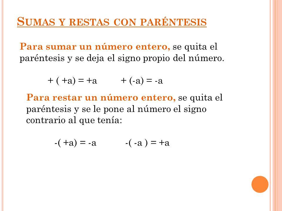 S UMAS Y RESTAS CON PARÉNTESIS Para sumar un número entero, se quita el paréntesis y se deja el signo propio del número. + ( +a) = +a + (-a) = -a Para