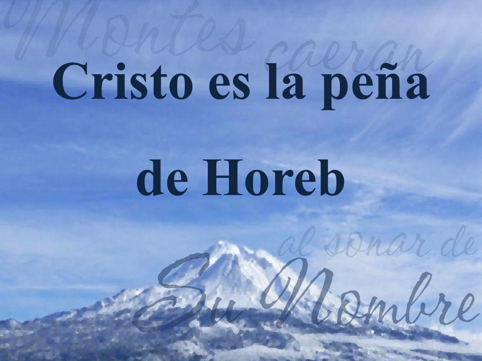 1.Cristo es la peña de Horeb que está brotando agua de vida saludable para ti.