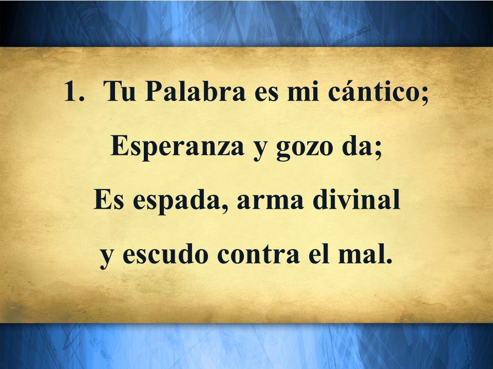 1.Tu Palabra es mi cántico; Esperanza y gozo da; Es espada, arma divinal y escudo contra el mal.