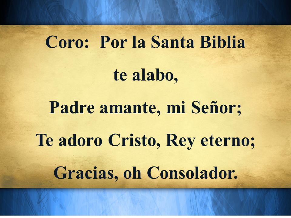 Coro: Por la Santa Biblia te alabo, Padre amante, mi Señor; Te adoro Cristo, Rey eterno; Gracias, oh Consolador.