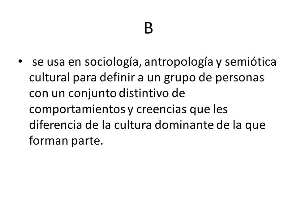 B se usa en sociología, antropología y semiótica cultural para definir a un grupo de personas con un conjunto distintivo de comportamientos y creencia