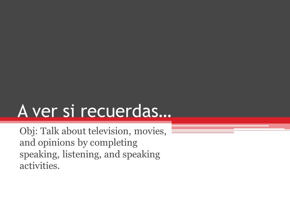 A ver si recuerdas… Obj: Talk about television, movies, and opinions by completing speaking, listening, and speaking activities.