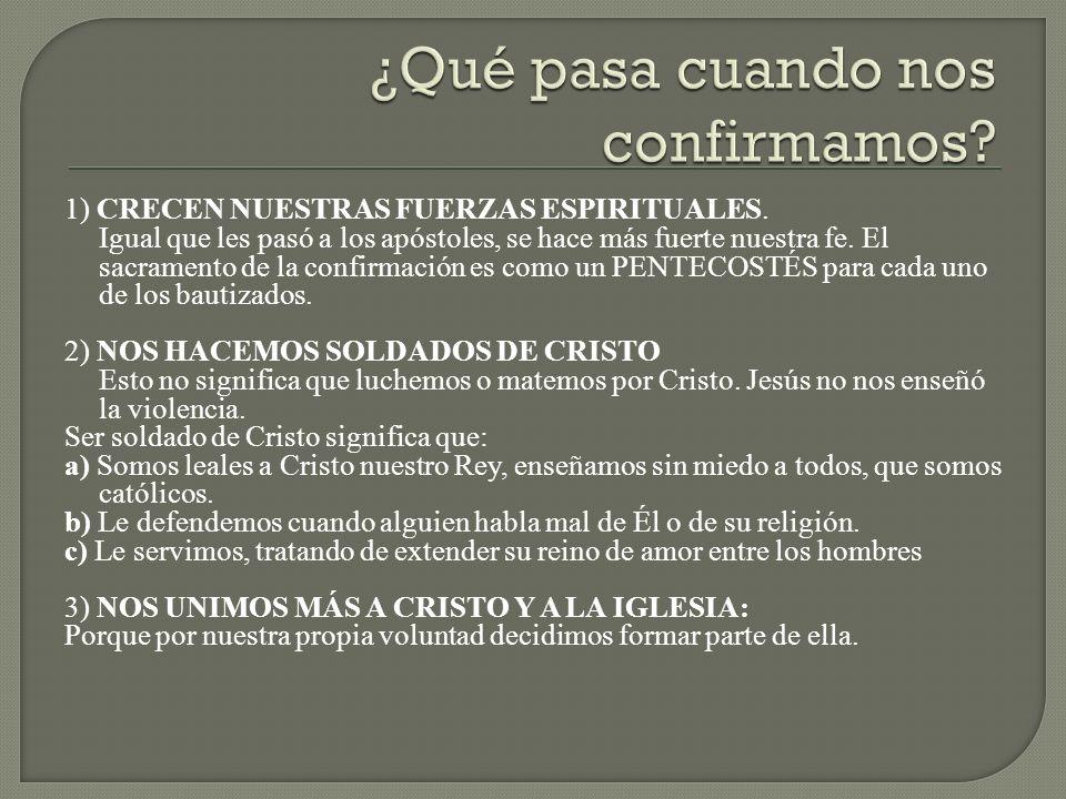 1) CRECEN NUESTRAS FUERZAS ESPIRITUALES. Igual que les pasó a los apóstoles, se hace más fuerte nuestra fe. El sacramento de la confirmación es como u