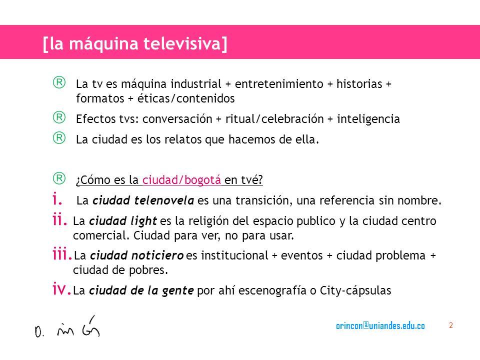 orincon@uniandes.edu.co 2 La tv es máquina industrial + entretenimiento + historias + formatos + éticas/contenidos Efectos tvs: conversación + ritual/celebración + inteligencia La ciudad es los relatos que hacemos de ella.