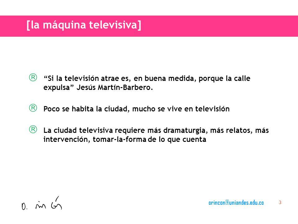 orincon@uniandes.edu.co 3 Si la televisión atrae es, en buena medida, porque la calle expulsa Jesús Martín-Barbero.