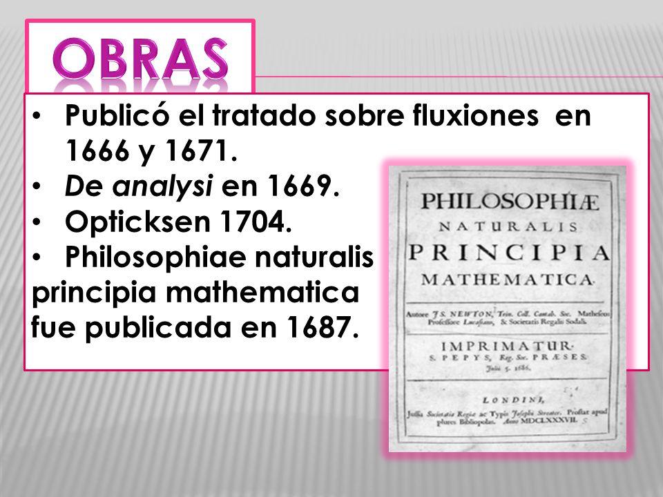 Publicó el tratado sobre fluxiones en 1666 y 1671. De analysi en 1669. Opticksen 1704. Philosophiae naturalis principia mathematica fue publicada en 1