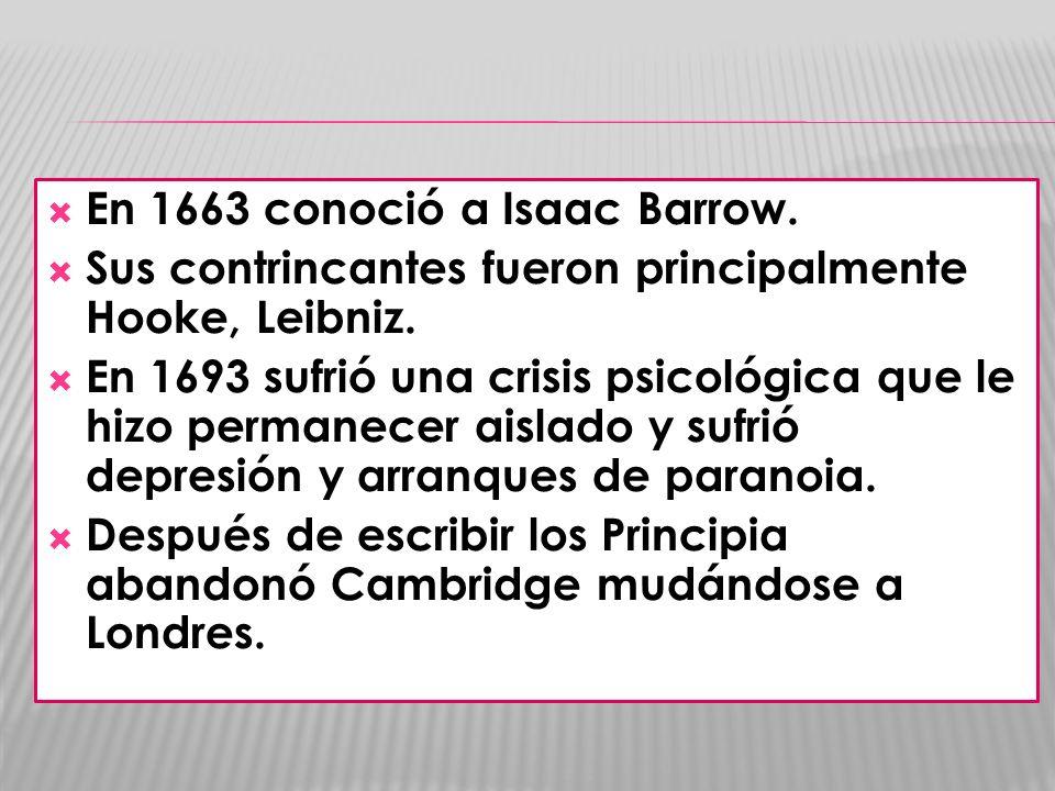 En 1663 conoció a Isaac Barrow. Sus contrincantes fueron principalmente Hooke, Leibniz. En 1693 sufrió una crisis psicológica que le hizo permanecer a