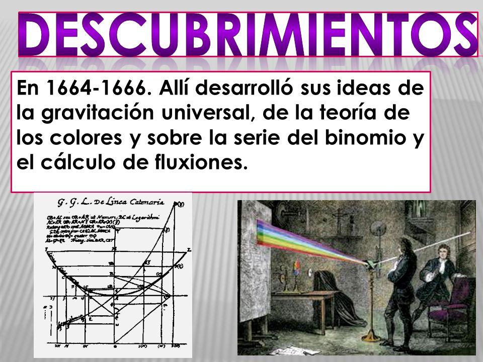 En 1664-1666. Allí desarrolló sus ideas de la gravitación universal, de la teoría de los colores y sobre la serie del binomio y el cálculo de fluxione
