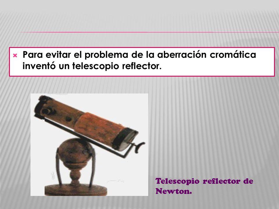Para evitar el problema de la aberración cromática inventó un telescopio reflector. Telescopio reflector de Newton.