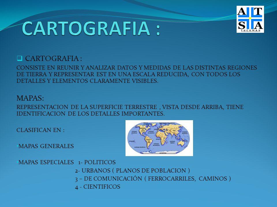 CARTOGRAFIA : CONSISTE EN REUNIR Y ANALIZAR DATOS Y MEDIDAS DE LAS DISTINTAS REGIONES DE TIERRA Y REPRESENTAR EST EN UNA ESCALA REDUCIDA, CON TODOS LO