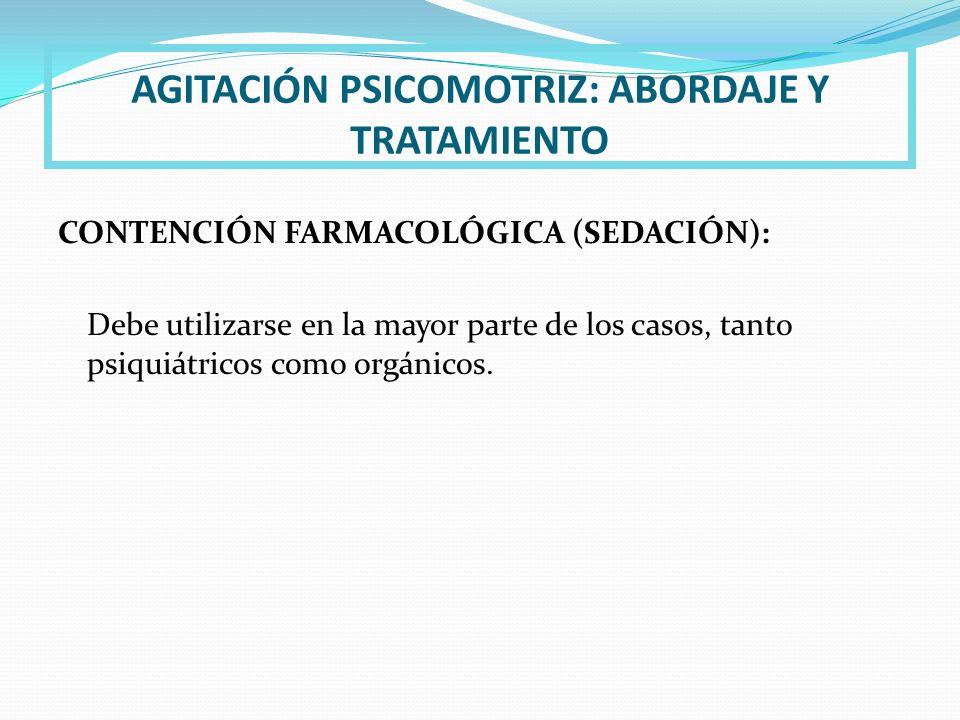 AGITACIÓN PSICOMOTRIZ: ABORDAJE Y TRATAMIENTO CONTENCIÓN FARMACOLÓGICA (SEDACIÓN): Debe utilizarse en la mayor parte de los casos, tanto psiquiátricos