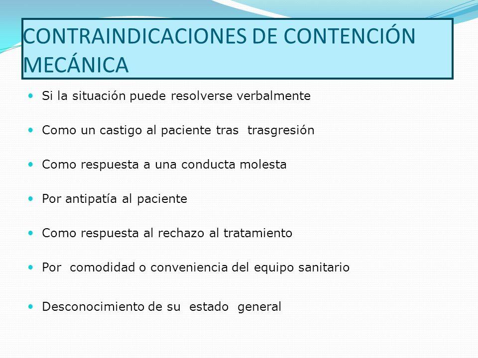 CONTRAINDICACIONES DE CONTENCIÓN MECÁNICA Si la situación puede resolverse verbalmente Como un castigo al paciente tras trasgresión Como respuesta a u