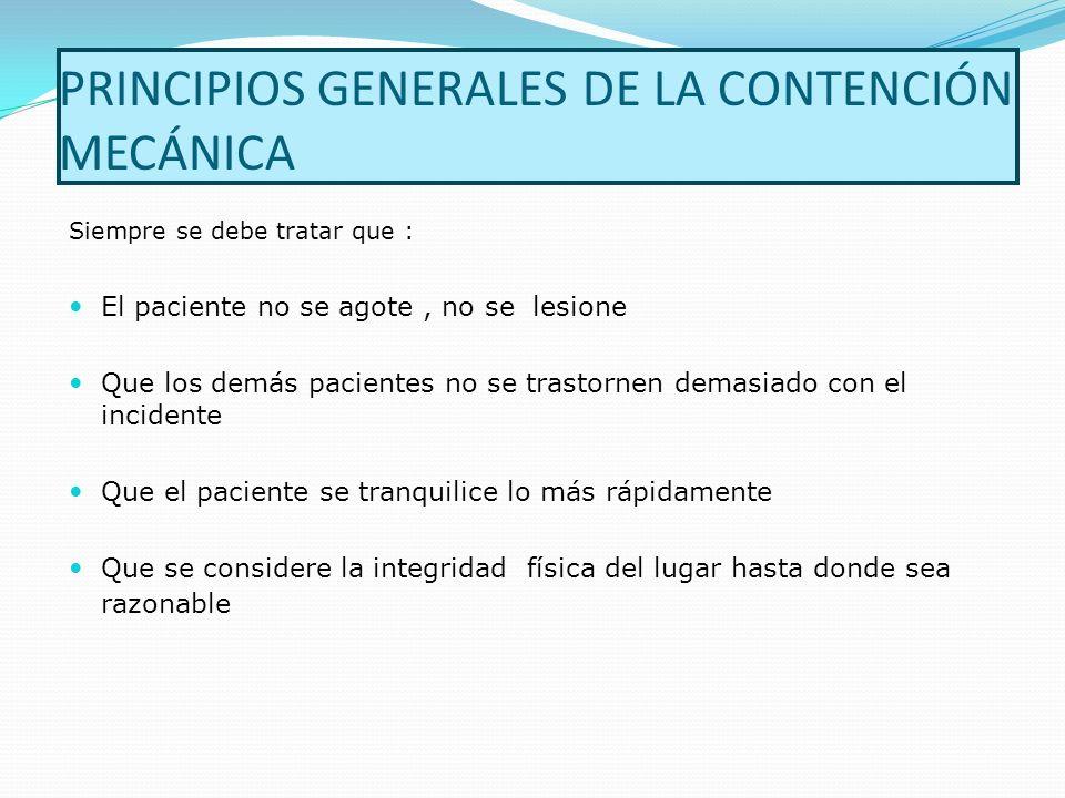 PRINCIPIOS GENERALES DE LA CONTENCIÓN MECÁNICA Siempre se debe tratar que : El paciente no se agote, no se lesione Que los demás pacientes no se trast
