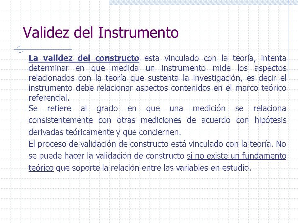 Validez del Instrumento La validez del constructo esta vinculado con la teoría, intenta determinar en que medida un instrumento mide los aspectos rela