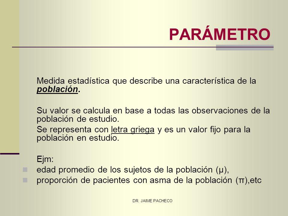 DR. JAIME PACHECO PARÁMETRO Medida estadística que describe una característica de la población. Su valor se calcula en base a todas las observaciones