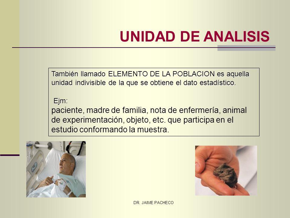 DR. JAIME PACHECO UNIDAD DE ANALISIS También llamado ELEMENTO DE LA POBLACION es aquella unidad indivisible de la que se obtiene el dato estadístico.