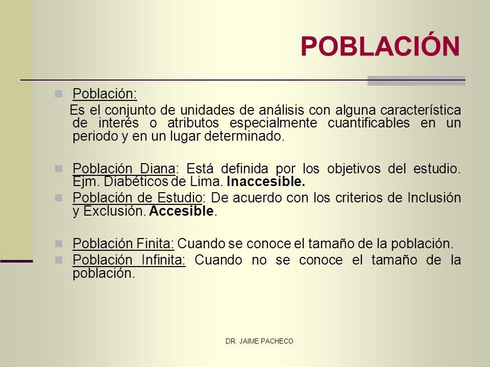 DR. JAIME PACHECO POBLACIÓN Población: Es el conjunto de unidades de análisis con alguna característica de interés o atributos especialmente cuantific