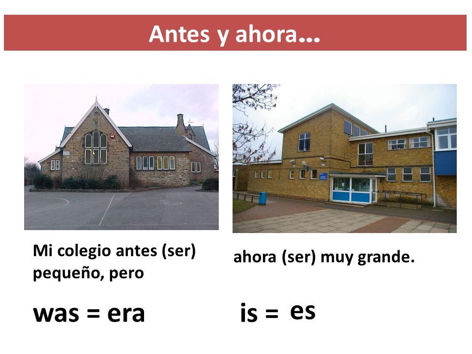 Antes y ahora … Mi colegio antes (ser) pequeño, pero ahora (ser) muy grande. was = ? era is = ? es