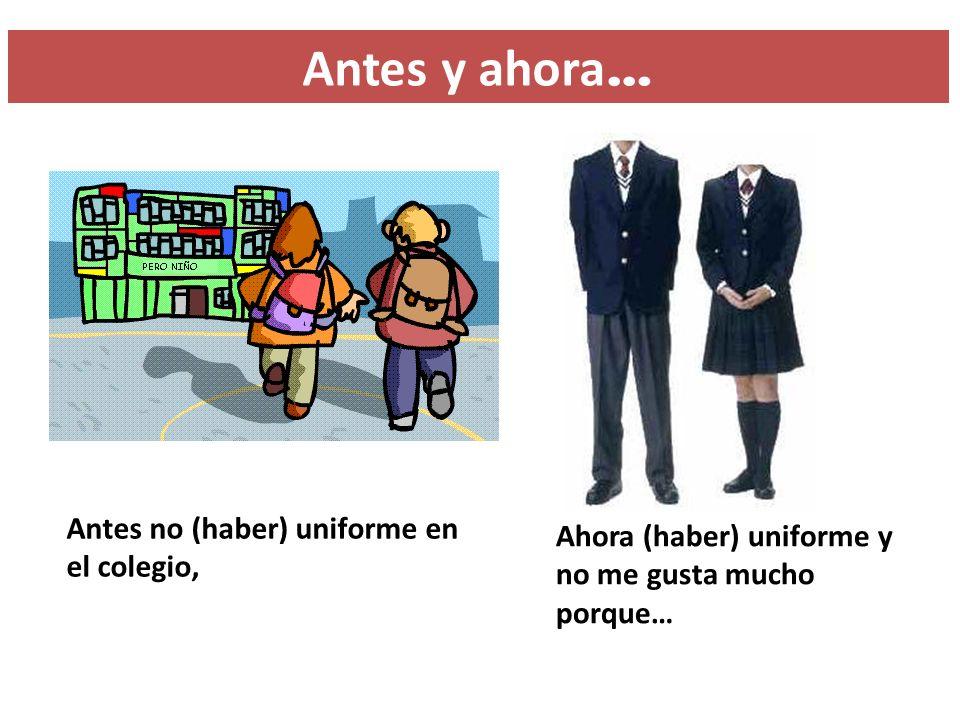 Antes no (haber) uniforme en el colegio, Ahora (haber) uniforme y no me gusta mucho porque… Antes y ahora …