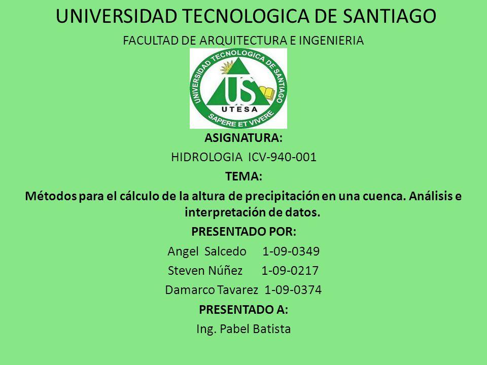 UNIVERSIDAD TECNOLOGICA DE SANTIAGO FACULTAD DE ARQUITECTURA E INGENIERIA ASIGNATURA: HIDROLOGIA ICV-940-001 TEMA: Métodos para el cálculo de la altura de precipitación en una cuenca.