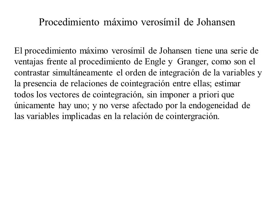 Procedimiento máximo verosímil de Johansen El procedimiento máximo verosímil de Johansen tiene una serie de ventajas frente al procedimiento de Engle