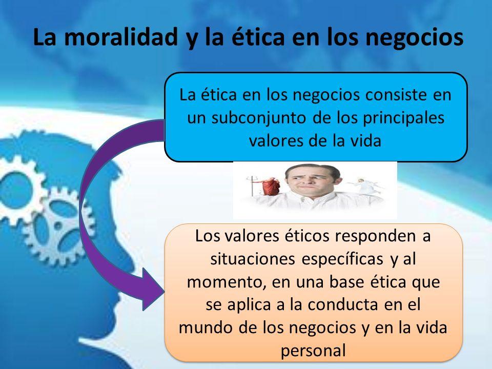 La moralidad y la ética en los negocios La ética en los negocios consiste en un subconjunto de los principales valores de la vida Los valores éticos r
