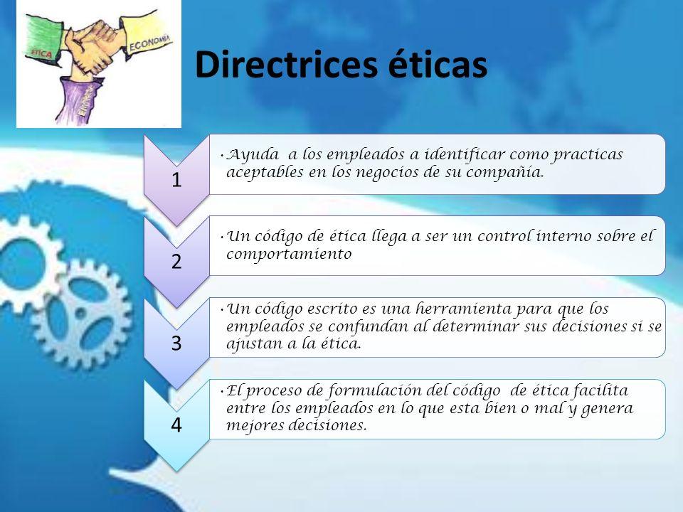 Directrices éticas 1 Ayuda a los empleados a identificar como practicas aceptables en los negocios de su compañía. 2 Un código de ética llega a ser un