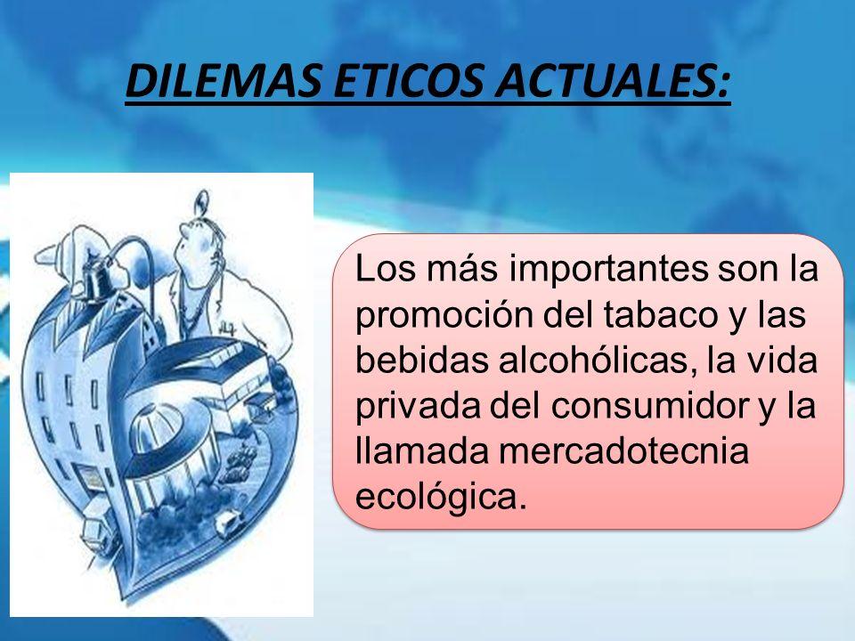 DILEMAS ETICOS ACTUALES: Los más importantes son la promoción del tabaco y las bebidas alcohólicas, la vida privada del consumidor y la llamada mercad