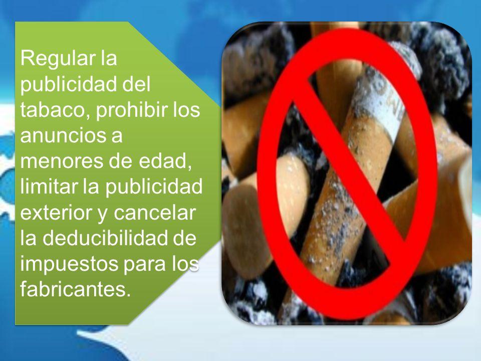 Regular la publicidad del tabaco, prohibir los anuncios a menores de edad, limitar la publicidad exterior y cancelar la deducibilidad de impuestos par