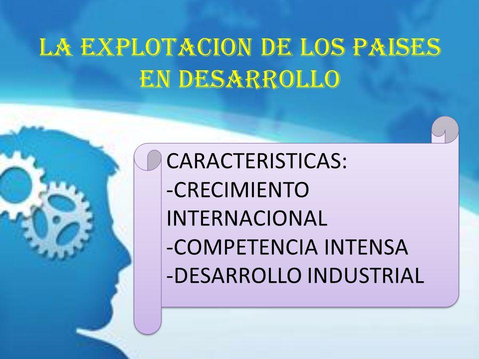 LA EXPLOTACION DE LOS PAISES EN DESARROLLO CARACTERISTICAS: -CRECIMIENTO INTERNACIONAL -COMPETENCIA INTENSA -DESARROLLO INDUSTRIAL CARACTERISTICAS: -C