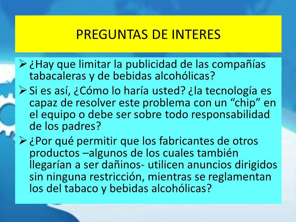 PREGUNTAS DE INTERES ¿Hay que limitar la publicidad de las compañías tabacaleras y de bebidas alcohólicas? Si es así, ¿Cómo lo haría usted? ¿la tecnol