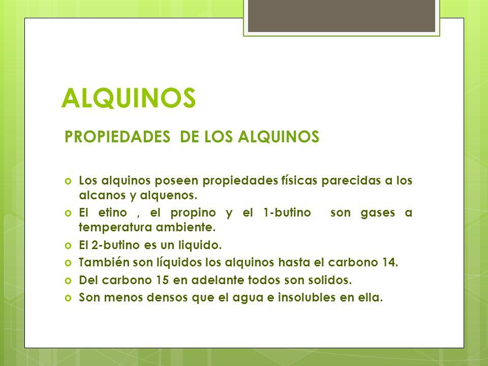 ALQUINOS PROPIEDADES DE LOS ALQUINOS Los alquinos poseen propiedades físicas parecidas a los alcanos y alquenos. El etino, el propino y el 1-butino so